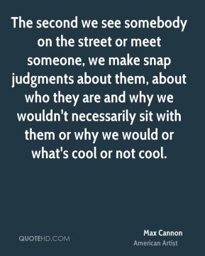 The second we see somebody on the street or meet someone, we make snap judgments about them, about who they are and why we wouldn't necessarily sit with them or why we would or what's cool or not cool.