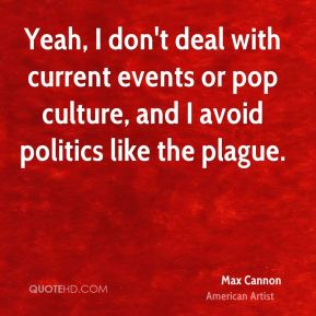 Yeah, I don't deal with current events or pop culture, and I avoid politics like the plague.