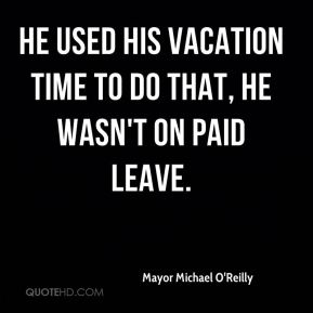Mayor Michael O'Reilly  - He used his vacation time to do that, he wasn't on paid leave.