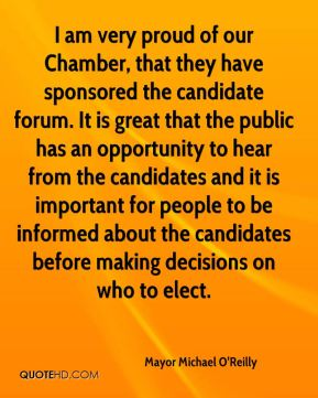 Mayor Michael O'Reilly  - I am very proud of our Chamber, that they have sponsored the candidate forum. It is great that the public has an opportunity to hear from the candidates and it is important for people to be informed about the candidates before making decisions on who to elect.