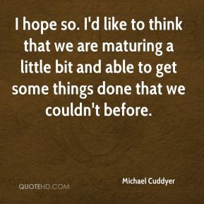 Michael Cuddyer  - I hope so. I'd like to think that we are maturing a little bit and able to get some things done that we couldn't before.