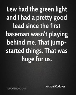 Michael Cuddyer  - Lew had the green light and I had a pretty good lead since the first baseman wasn't playing behind me. That jump-started things. That was huge for us.