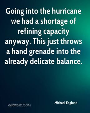Michael Englund  - Going into the hurricane we had a shortage of refining capacity anyway. This just throws a hand grenade into the already delicate balance.