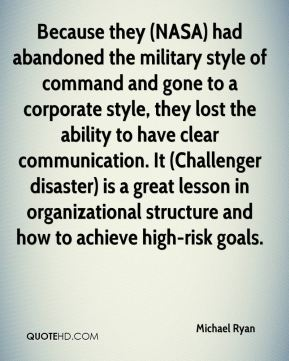 Michael Ryan  - Because they (NASA) had abandoned the military style of command and gone to a corporate style, they lost the ability to have clear communication. It (Challenger disaster) is a great lesson in organizational structure and how to achieve high-risk goals.
