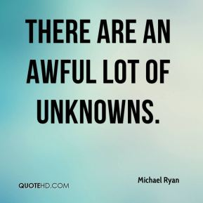 Michael Ryan  - There are an awful lot of unknowns.