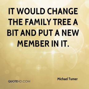 Michael Turner  - It would change the family tree a bit and put a new member in it.