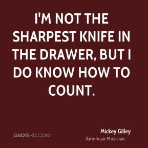 Mickey Gilley - I'm not the sharpest knife in the drawer, but I do know how to count.