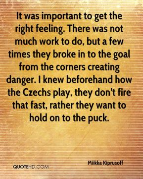 It was important to get the right feeling. There was not much work to do, but a few times they broke in to the goal from the corners creating danger. I knew beforehand how the Czechs play, they don't fire that fast, rather they want to hold on to the puck.