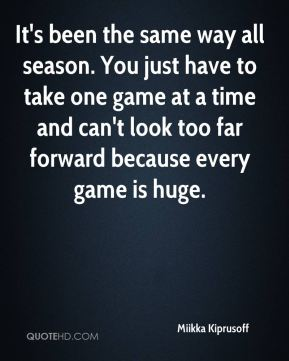 It's been the same way all season. You just have to take one game at a time and can't look too far forward because every game is huge.