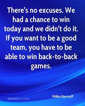 There's no excuses. We had a chance to win today and we didn't do it. If you want to be a good team, you have to be able to win back-to-back games.