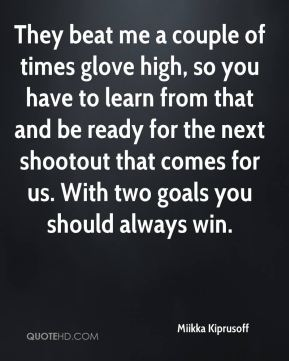 They beat me a couple of times glove high, so you have to learn from that and be ready for the next shootout that comes for us. With two goals you should always win.