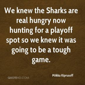 We knew the Sharks are real hungry now hunting for a playoff spot so we knew it was going to be a tough game.