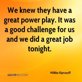 We knew they have a great power play. It was a good challenge for us and we did a great job tonight.
