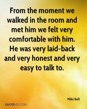 Mike Bell  - From the moment we walked in the room and met him we felt very comfortable with him. He was very laid-back and very honest and very easy to talk to.