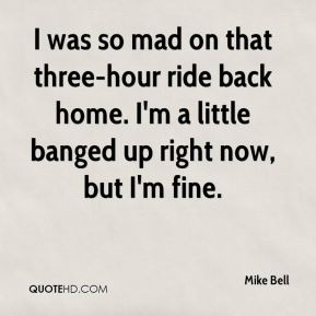 Mike Bell  - I was so mad on that three-hour ride back home. I'm a little banged up right now, but I'm fine.