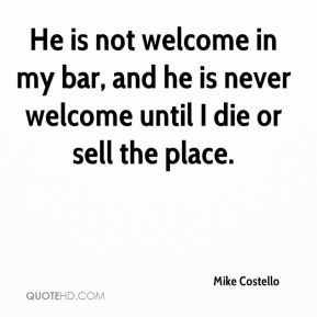 He is not welcome in my bar, and he is never welcome until I die or sell the place.