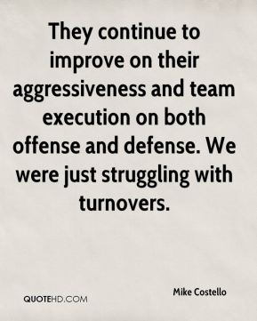 They continue to improve on their aggressiveness and team execution on both offense and defense. We were just struggling with turnovers.