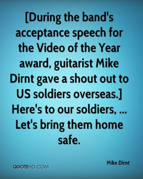 Mike Dirnt  - [During the band's acceptance speech for the Video of the Year award, guitarist Mike Dirnt gave a shout out to US soldiers overseas.] Here's to our soldiers, ... Let's bring them home safe.