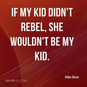 Mike Dirnt  - If my kid didn't rebel, she wouldn't be my kid.