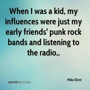 Mike Dirnt  - When I was a kid, my influences were just my early friends' punk rock bands and listening to the radio.