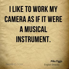 Mike Figgis - I like to work my camera as if it were a musical instrument.