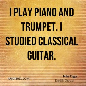 I play piano and trumpet. I studied classical guitar.