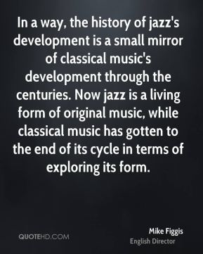 Mike Figgis - In a way, the history of jazz's development is a small mirror of classical music's development through the centuries. Now jazz is a living form of original music, while classical music has gotten to the end of its cycle in terms of exploring its form.