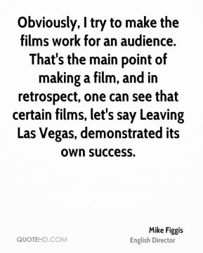 Mike Figgis - Obviously, I try to make the films work for an audience. That's the main point of making a film, and in retrospect, one can see that certain films, let's say Leaving Las Vegas, demonstrated its own success.