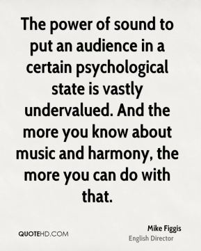 Mike Figgis - The power of sound to put an audience in a certain psychological state is vastly undervalued. And the more you know about music and harmony, the more you can do with that.