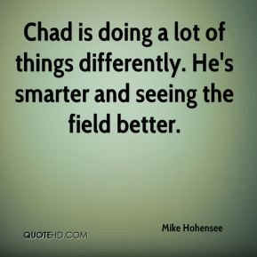Mike Hohensee  - Chad is doing a lot of things differently. He's smarter and seeing the field better.