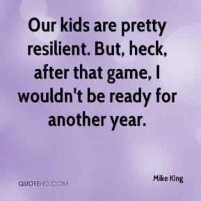 Our kids are pretty resilient. But, heck, after that game, I wouldn't be ready for another year.