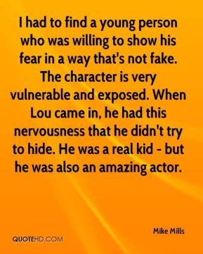 Mike Mills  - I had to find a young person who was willing to show his fear in a way that's not fake. The character is very vulnerable and exposed. When Lou came in, he had this nervousness that he didn't try to hide. He was a real kid - but he was also an amazing actor.