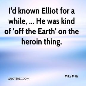 Mike Mills  - I'd known Elliot for a while, ... He was kind of 'off the Earth' on the heroin thing.