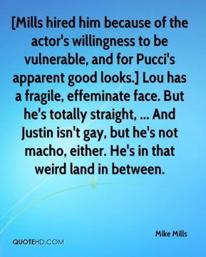 Mike Mills  - [Mills hired him because of the actor's willingness to be vulnerable, and for Pucci's apparent good looks.] Lou has a fragile, effeminate face. But he's totally straight, ... And Justin isn't gay, but he's not macho, either. He's in that weird land in between.