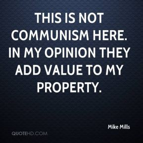Mike Mills  - This is not communism here. In my opinion they add value to my property.