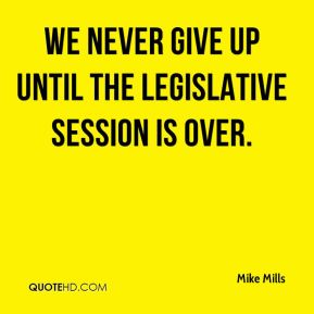 Mike Mills  - We never give up until the legislative session is over.