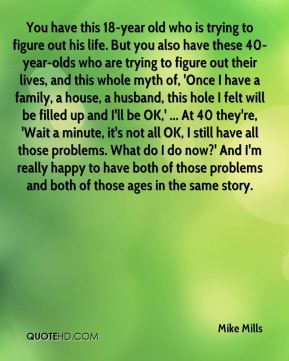 You have this 18-year old who is trying to figure out his life. But you also have these 40-year-olds who are trying to figure out their lives, and this whole myth of, 'Once I have a family, a house, a husband, this hole I felt will be filled up and I'll be OK,' ... At 40 they're, 'Wait a minute, it's not all OK, I still have all those problems. What do I do now?' And I'm really happy to have both of those problems and both of those ages in the same story.