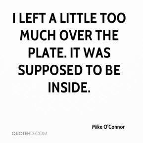 Mike O'Connor  - I left a little too much over the plate. It was supposed to be inside.