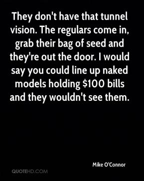 Mike O'Connor  - They don't have that tunnel vision. The regulars come in, grab their bag of seed and they're out the door. I would say you could line up naked models holding $100 bills and they wouldn't see them.