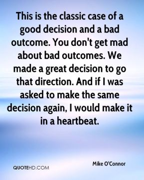 Mike O'Connor  - This is the classic case of a good decision and a bad outcome. You don't get mad about bad outcomes. We made a great decision to go that direction. And if I was asked to make the same decision again, I would make it in a heartbeat.