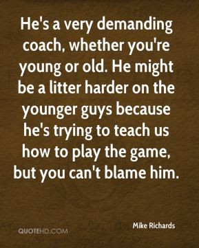 Mike Richards  - He's a very demanding coach, whether you're young or old. He might be a litter harder on the younger guys because he's trying to teach us how to play the game, but you can't blame him.
