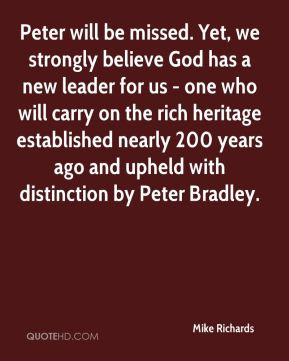Mike Richards  - Peter will be missed. Yet, we strongly believe God has a new leader for us - one who will carry on the rich heritage established nearly 200 years ago and upheld with distinction by Peter Bradley.