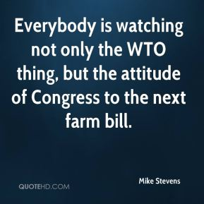 Everybody is watching not only the WTO thing, but the attitude of Congress to the next farm bill.