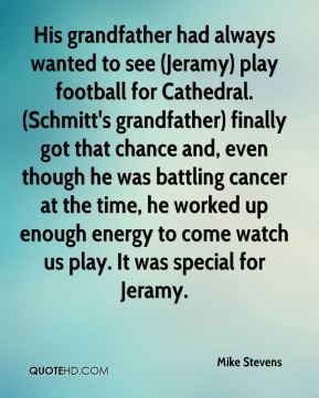 His grandfather had always wanted to see (Jeramy) play football for Cathedral. (Schmitt's grandfather) finally got that chance and, even though he was battling cancer at the time, he worked up enough energy to come watch us play. It was special for Jeramy.