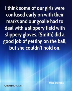 Mike Stevens  - I think some of our girls were confused early on with their marks and our goalie had to deal with a slippery field with slippery gloves. (Smith) did a good job of getting on the ball, but she couldn't hold on.