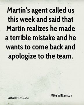 Martin's agent called us this week and said that Martin realizes he made a terrible mistake and he wants to come back and apologize to the team.
