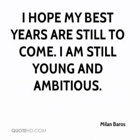 I hope my best years are still to come. I am still young and ambitious.