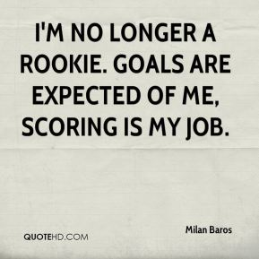 I'm no longer a rookie. Goals are expected of me, scoring is my job.