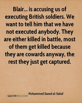 Mohammed Saeed al-Sahaf - Blair... is accusing us of executing British soldiers. We want to tell him that we have not executed anybody. They are either killed in battle, most of them get killed because they are cowards anyway, the rest they just get captured.
