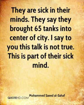 They are sick in their minds. They say they brought 65 tanks into center of city. I say to you this talk is not true. This is part of their sick mind.